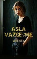 ASLA VAZGEÇME(tamamlanmış Hikaye) by garipcekisi