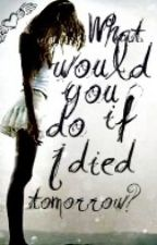 What would you do if i died tomorrow? by RachelBell10181