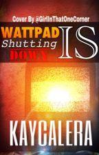 Wattpad is Shutting Down by KayCalera