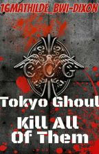 Tokyo Ghoul. Kill All Of Them  by 16Mathilde_bwi-dixon