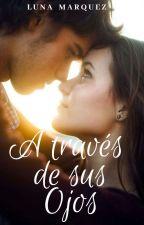 A través de Sus Ojos |COMPLETA| by Luna_Deliciosa