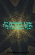 My Unusually, Crazy, Terrible, Great, Happy, Sad Freshman Year by Fromtheheart01