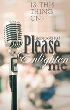 Please Enlighten Me by ellebrooks101