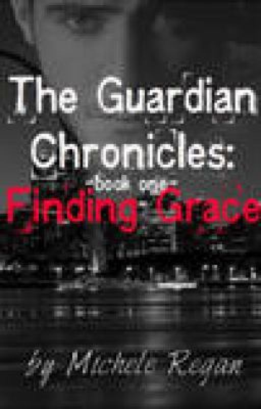 The Guardian Chronicles Book One: Finding Grace by feydoc