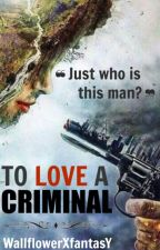 To Love A Criminal (Book 1) by WallflowerXfantasY