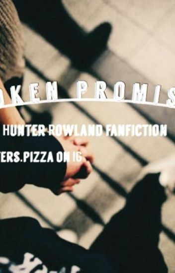 Broken Promises || A Hunter Rowland fanfiction
