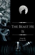 The Beast He Is (Being Rewritten)  by BriarRose456