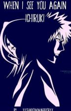 When I See You Again (IchiRuki) by xXShadowWarriorXx