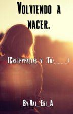 Volviendo a nacer. [Creepypastas & ____(TN)] by Val_Eri_A