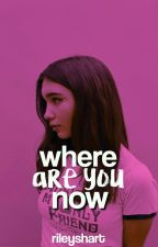 where are you now ✗ gmw by rileyrexia