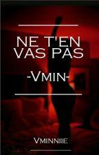 Ne T'en vas pas -Vmin- by Vminniie