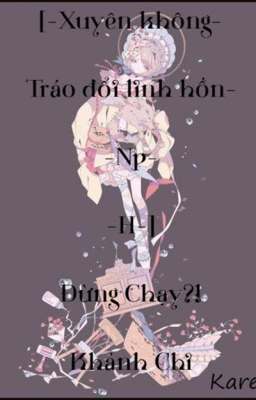 [Xuyên Không, Tráo Đổi Linh Hồn, Np, H] Đừng chạy! Khánh Chi