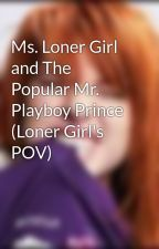Ms. Loner Girl and The Popular Mr. Playboy Prince (Loner Girl's POV) by myheart_isyours
