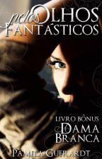 Pelos Olhos Fantásticos - Livro Bônus A Dama Branca [Completo] by pamelaguerardt