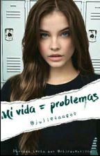 Mi Vida =¡Problemas! by Julietaagos