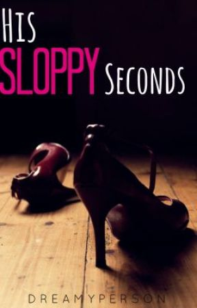 His Sloppy Seconds by dreamyperson