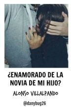 ¿Enamorado De La Novia De Mi Hijo? • Alonso Villalpando by danybug26