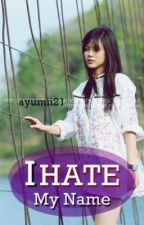 I Hate my Name! ( Completed ) by ayumii21
