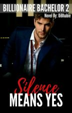 Silence Means Yes ( Billionaire Bachelor Series 2) by OiBhabie