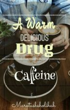 A Warm Delicious Drug - - > Caffeine  by siriustars