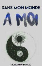 ~ Dans mon monde à moi ~ by Morgann-Moral