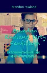 Brandon Rowland Dirty Fanfiction by Brandonrowland21
