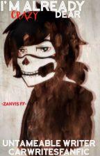 I'm Already Crazy, Dear •ZANVIS FF• by UntameableCar