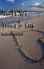 What's Not Your's To Keep by audaciousmind