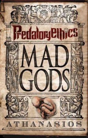 Predatory Ethics Book I - Mad Gods by Athanasios