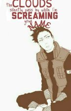 The clouds silently pass by while I'm screaming your name(Shikamaru x Reader) by eridanamporascience8