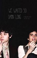 We Waited So Damn Long  by xxFabulousKilljoyxx