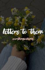 Letters to them by everythingiwishisaid