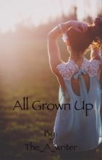 All Grown up  by The_A_writer