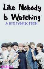 Like Nobody is Watching [A BTS FANFIC] by batgirl1602