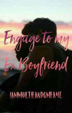 Engage With My Ex-Boyfriend [ON HOLD] by IamMultifandomFaye