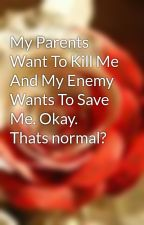 My Parents Want To Kill Me And My Enemy Wants To Save Me. Okay. Thats normal?  by love-hateromance