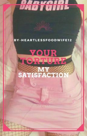 Your Torture, My Satisfaction by HeartlessFoodwife12