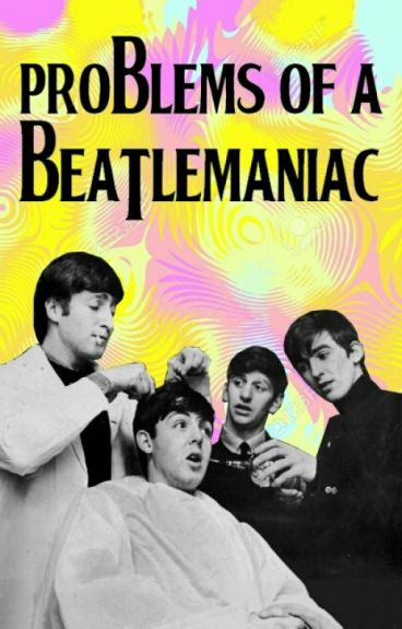 Problems Of A Beatlemaniac ✔