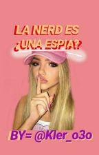 La nerd Es ..... Una Espia!#Wattys2017 by kler_o3o