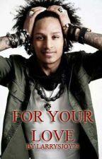 For Your Love - by Larrysjoy23 by larrysjoy23