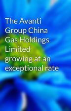 The Avanti Group China Gas Holdings Limited growing at an exceptional rate by kheinwong
