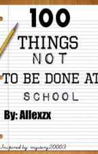 100 things N0T to do at SCH00L by alexdigby