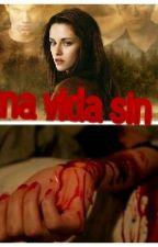 Una Vida Sin Ti by SarahiPotterCullen