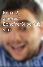 Entre 2 amores? Eonofre/Supersub y tu by marivi1704