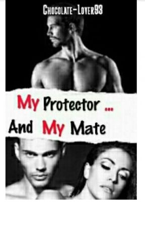 My Protector... And My Mate《Undergoing Editing》 by Chocolate-Lover93
