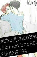 [OneShot][ChanBaek][H] Tôi Nghiện Em Rồi! by WonPi_HHs9994