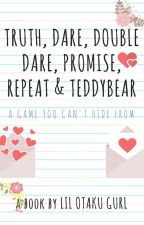 Truth, Dare, Double Dare, Promise, Repeat and Teddybear [On hold] by LilOtakuGurl