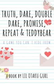 Truth, Dare, Double Dare, Promise, Repeat and Teddybear by LilOtakuGurl