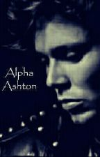 Alpha Ashton (A Ashton irwin werewolf story )COMPLETE Part Of Watty2017   by JessBoo_1998