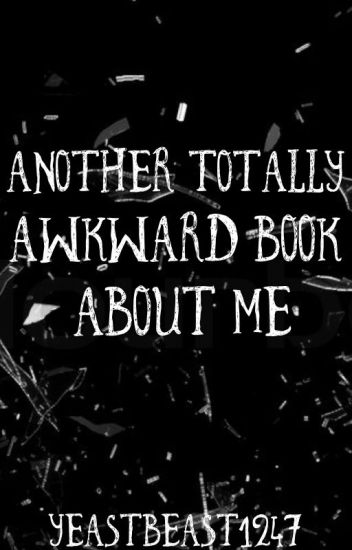 Another Totally Awkward Book About Me